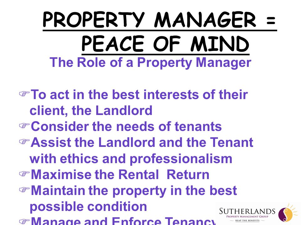 The Role of a Property Manager  To act in the best interests of their client, the Landlord  Consider the needs of tenants  Assist the Landlord and the Tenant with ethics and professionalism  Maximise the Rental Return  Maintain the property in the best possible condition  Manage and Enforce Tenancy Legislation PROPERTY MANAGER = PEACE OF MIND