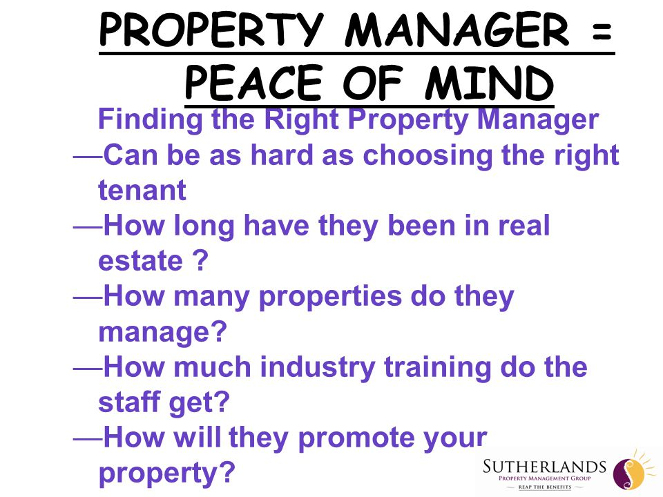 Finding the Right Property Manager —Can be as hard as choosing the right tenant —How long have they been in real estate .
