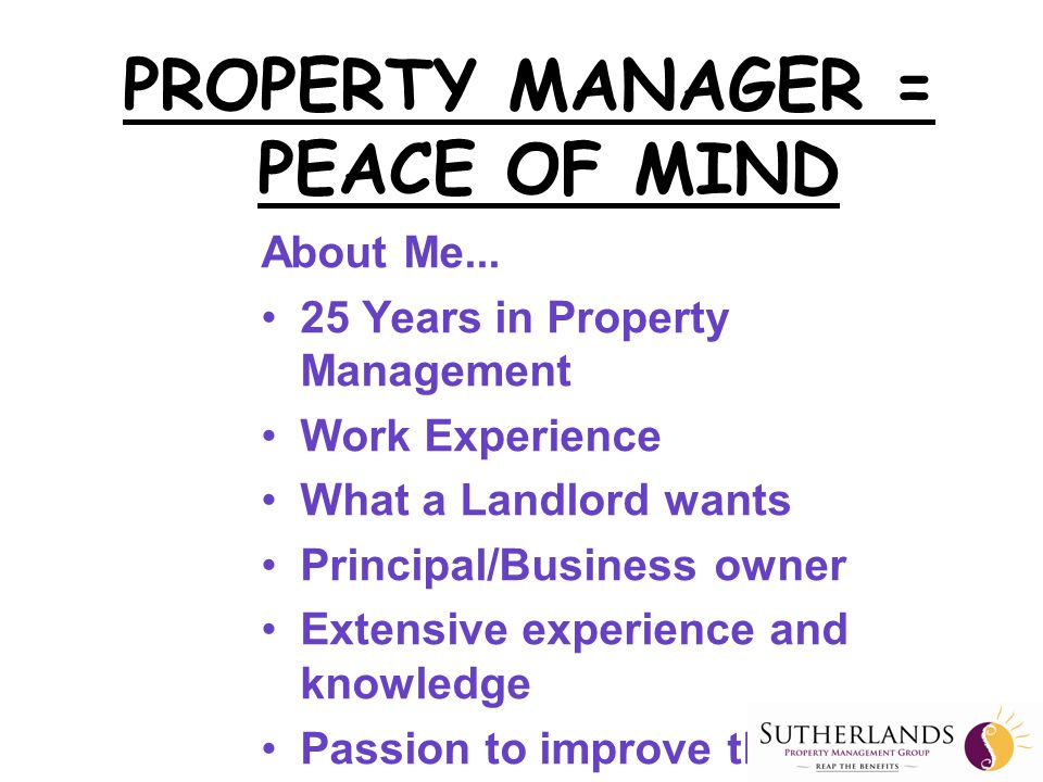 Main Aim For Investing In Property  A successful property investment  A capital gain on sale  Add to our retirement wealth  Excellent rental returns  Good tenants  Low maintenance  Peace of Mind = A GOOD PROPERTY MANAGER PROPERTY MANAGER = PEACE OF MIND