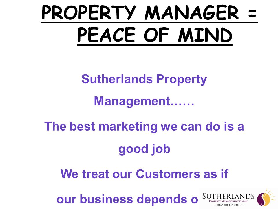 Sutherlands Property Management…… The best marketing we can do is a good job We treat our Customers as if our business depends on it … because it does