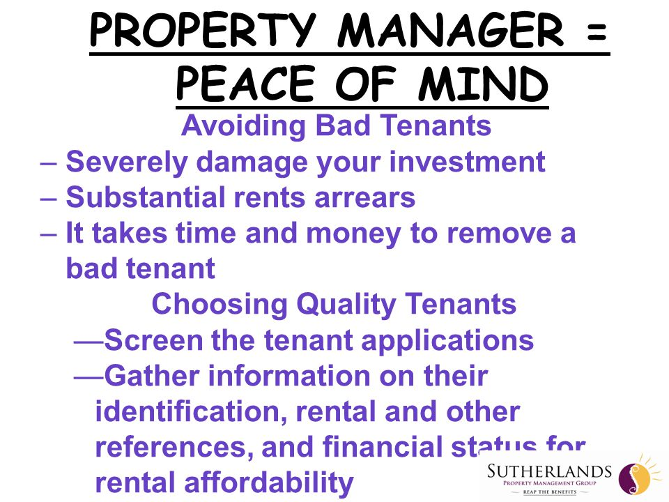 —Quality Customer Service —Zero Tolerance on Rent Arrears —Routine Inspection with Photos —Fast Monthly Payments with Statements —Knowledge, Professionalism, Expertise and Dedication to the Industry PROPERTY MANAGER = PEACE OF MIND Why is Sutherlands Property Management Different?