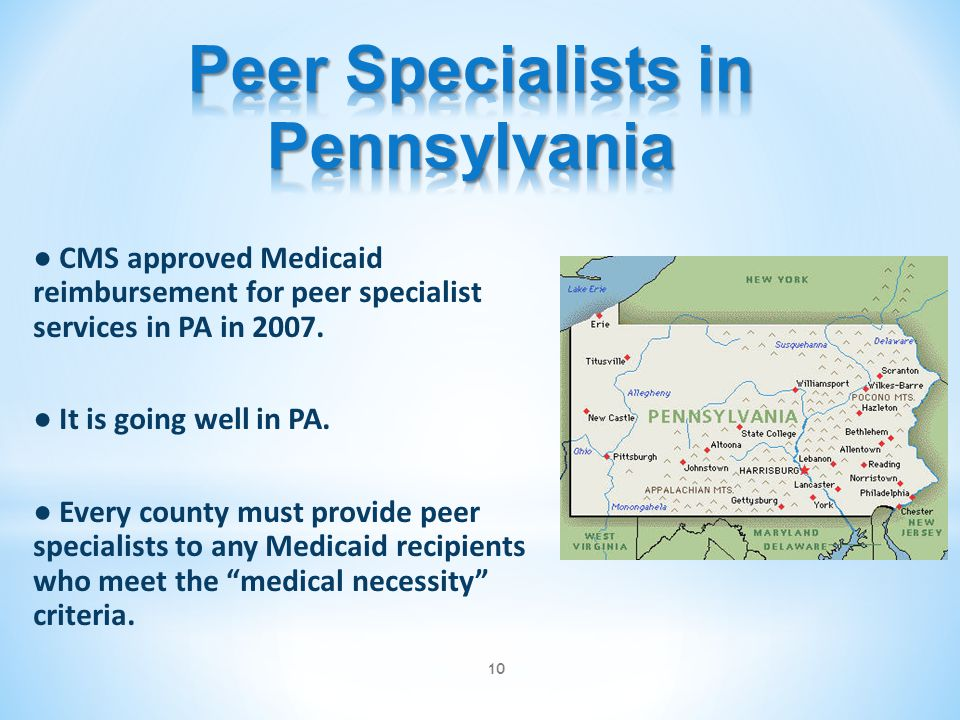 ● CMS approved Medicaid reimbursement for peer specialist services in PA in 2007. ● It is going well in PA. ● Every county must provide peer specialis