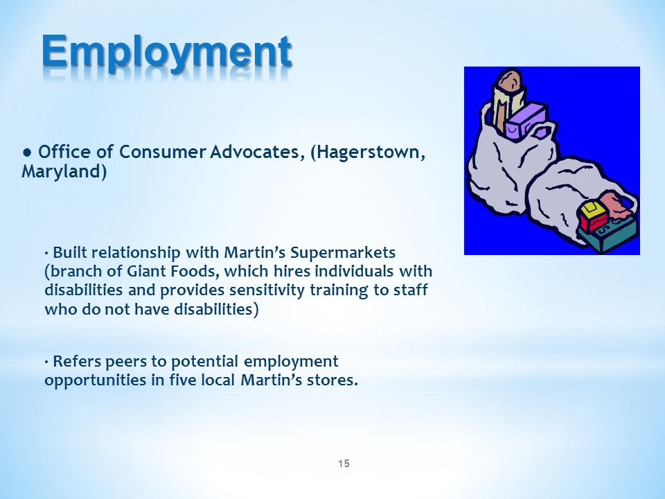 ● Office of Consumer Advocates, (Hagerstown, Maryland) ∙ Built relationship with Martin's Supermarkets (branch of Giant Foods, which hires individuals with disabilities and provides sensitivity training to staff who do not have disabilities) ∙ Refers peers to potential employment opportunities in five local Martin's stores.