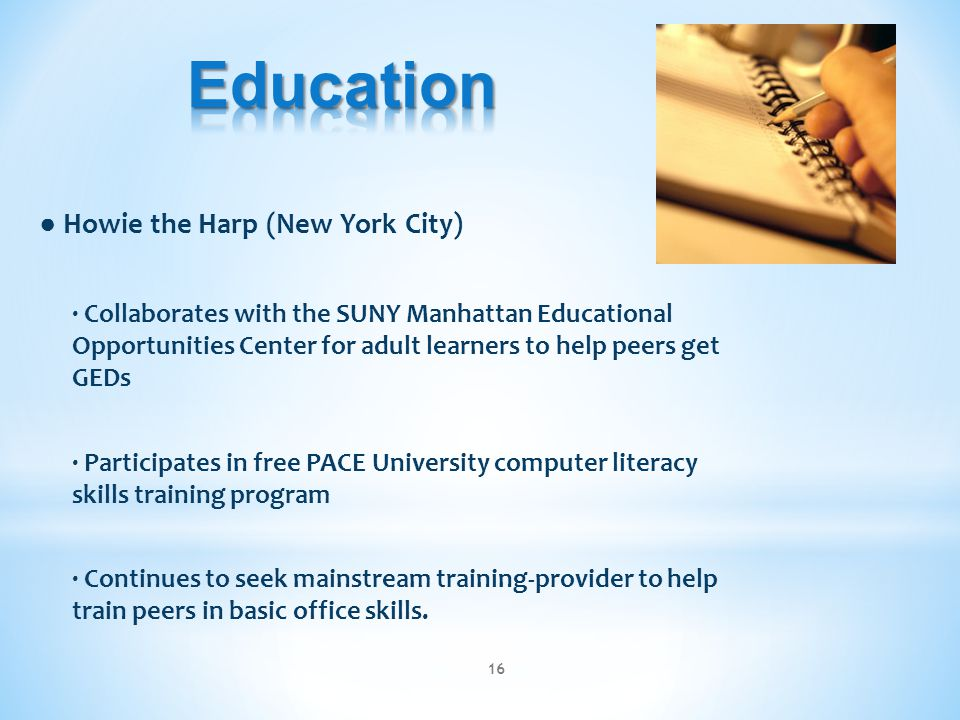 ● Howie the Harp (New York City) ∙ Collaborates with the SUNY Manhattan Educational Opportunities Center for adult learners to help peers get GEDs ∙ Participates in free PACE University computer literacy skills training program ∙ Continues to seek mainstream training-provider to help train peers in basic office skills.