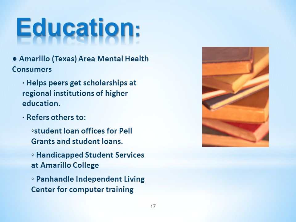 ● Amarillo (Texas) Area Mental Health Consumers ∙ Helps peers get scholarships at regional institutions of higher education. ∙ Refers others to: ◦stud