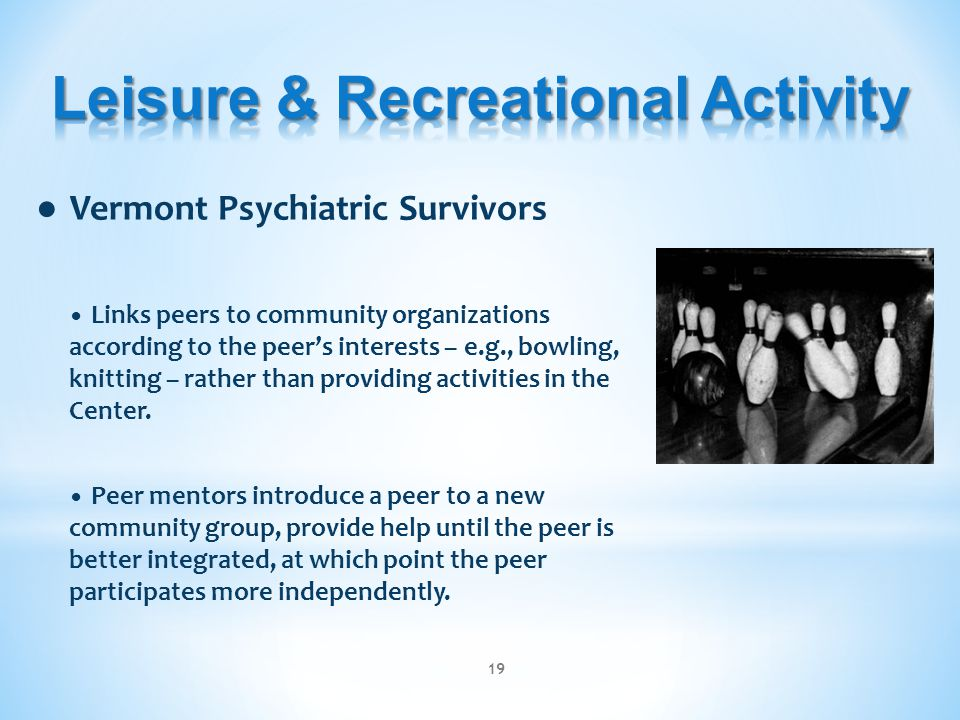● Vermont Psychiatric Survivors Links peers to community organizations according to the peer's interests – e.g., bowling, knitting – rather than providing activities in the Center.