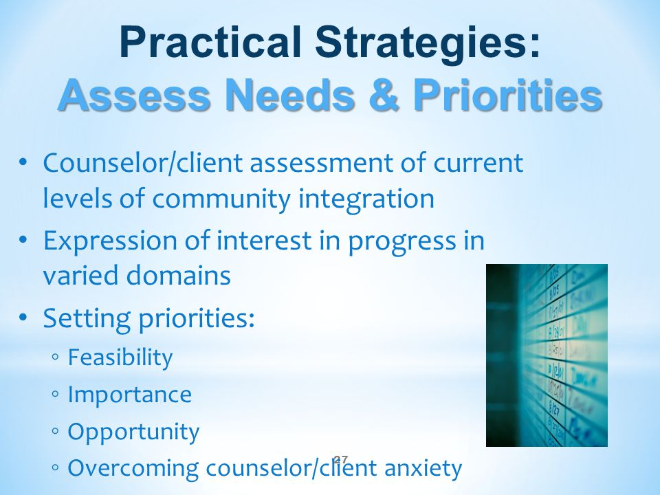 27 Assess Needs & Priorities Practical Strategies: Assess Needs & Priorities Counselor/client assessment of current levels of community integration Expression of interest in progress in varied domains Setting priorities: ◦ Feasibility ◦ Importance ◦ Opportunity ◦ Overcoming counselor/client anxiety