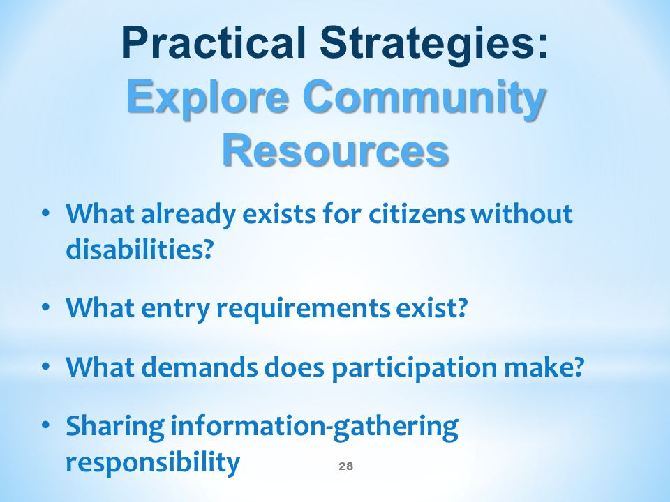 28 Explore Community Resources Practical Strategies: Explore Community Resources What already exists for citizens without disabilities? What entry req