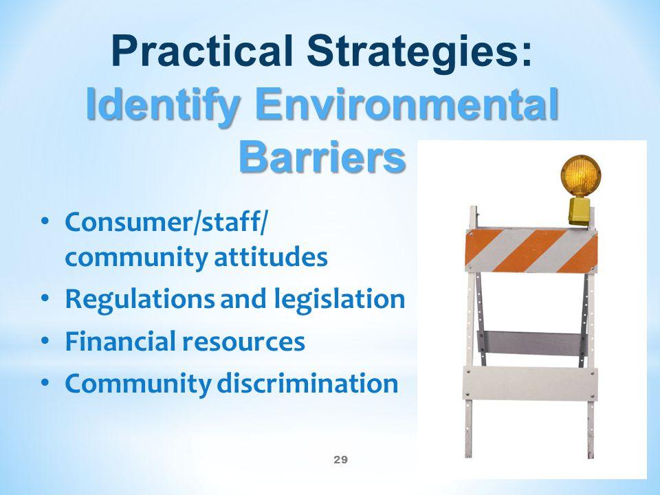 29 Identify Environmental Barriers Practical Strategies: Identify Environmental Barriers Consumer/staff/ community attitudes Regulations and legislati