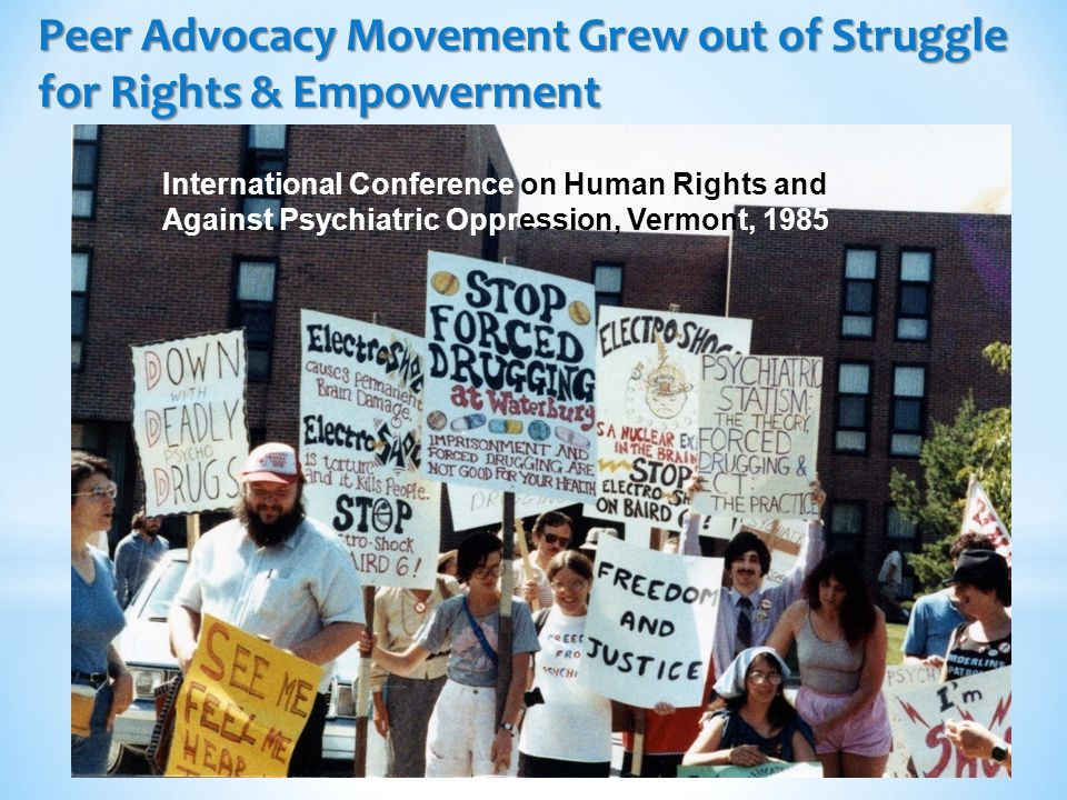 3 Peer Advocacy Movement Grew out of Struggle for Rights & Empowerment International Conference on Human Rights and Against Psychiatric Oppression, Vermont, 1985