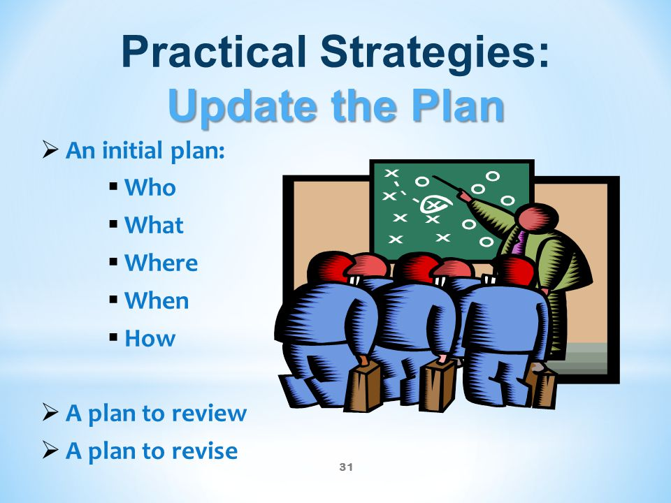 31 Update the Plan Practical Strategies: Update the Plan  An initial plan:  Who  What  Where  When  How  A plan to review  A plan to revise
