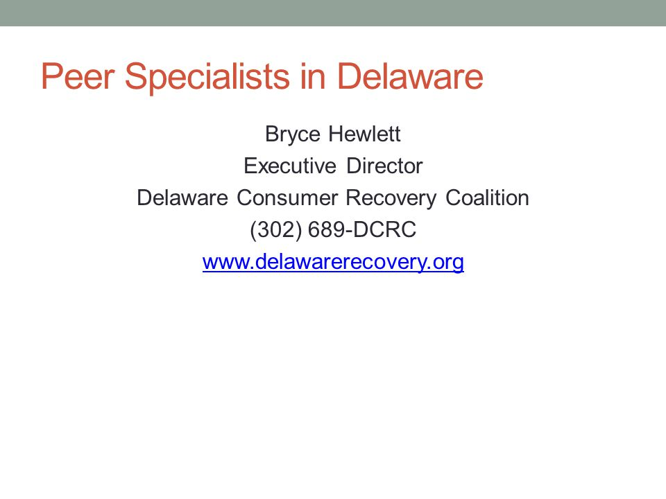 Peer Specialists in Delaware Bryce Hewlett Executive Director Delaware Consumer Recovery Coalition (302) 689-DCRC www.delawarerecovery.org