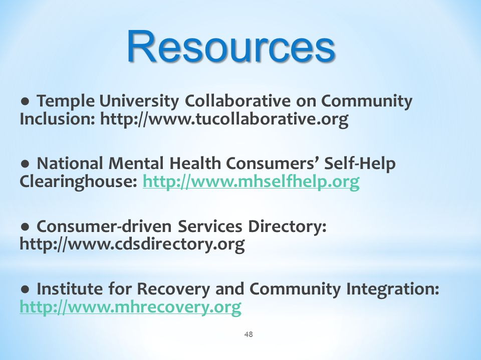 ● Temple University Collaborative on Community Inclusion: http://www.tucollaborative.org ● National Mental Health Consumers' Self-Help Clearinghouse: http://www.mhselfhelp.orghttp://www.mhselfhelp.org ● Consumer-driven Services Directory: http://www.cdsdirectory.org ● Institute for Recovery and Community Integration: http://www.mhrecovery.org http://www.mhrecovery.org 48 Resources