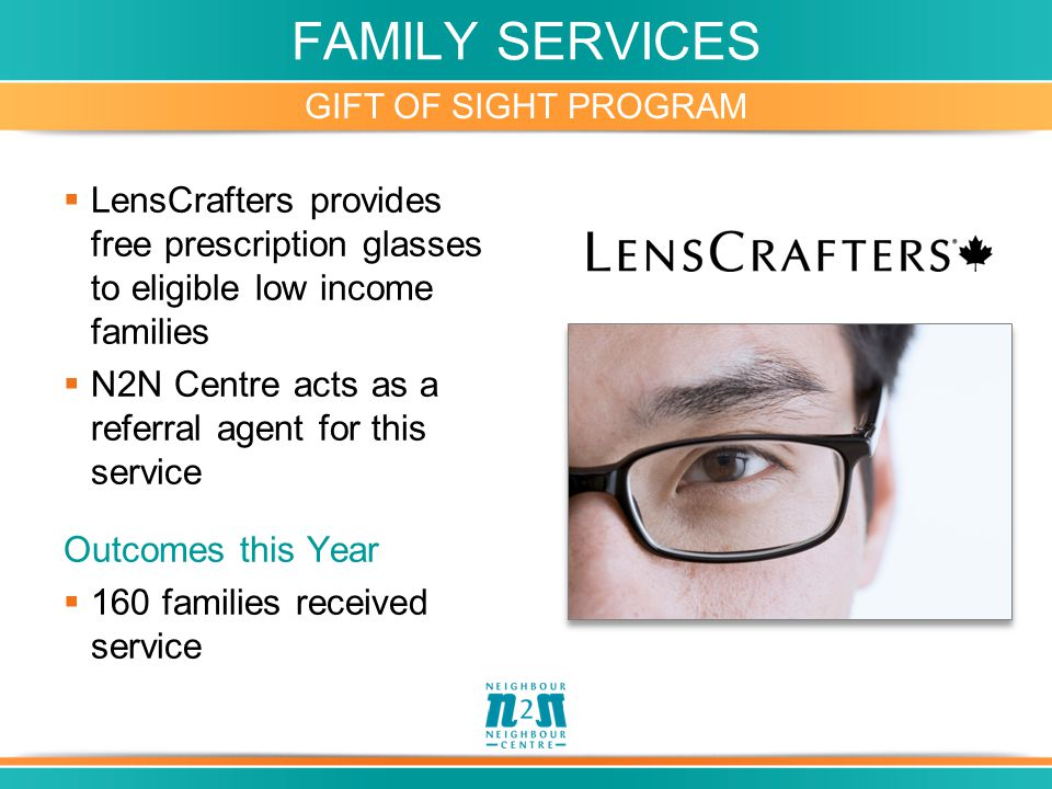 FAMILY SERVICES GIFT OF SIGHT PROGRAM  LensCrafters provides free prescription glasses to eligible low income families  N2N Centre acts as a referral agent for this service Outcomes this Year  160 families received service
