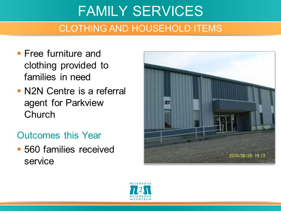 FAMILY SERVICES CLOTHING AND HOUSEHOLD ITEMS  Free furniture and clothing provided to families in need  N2N Centre is a referral agent for Parkview Church Outcomes this Year  560 families received service