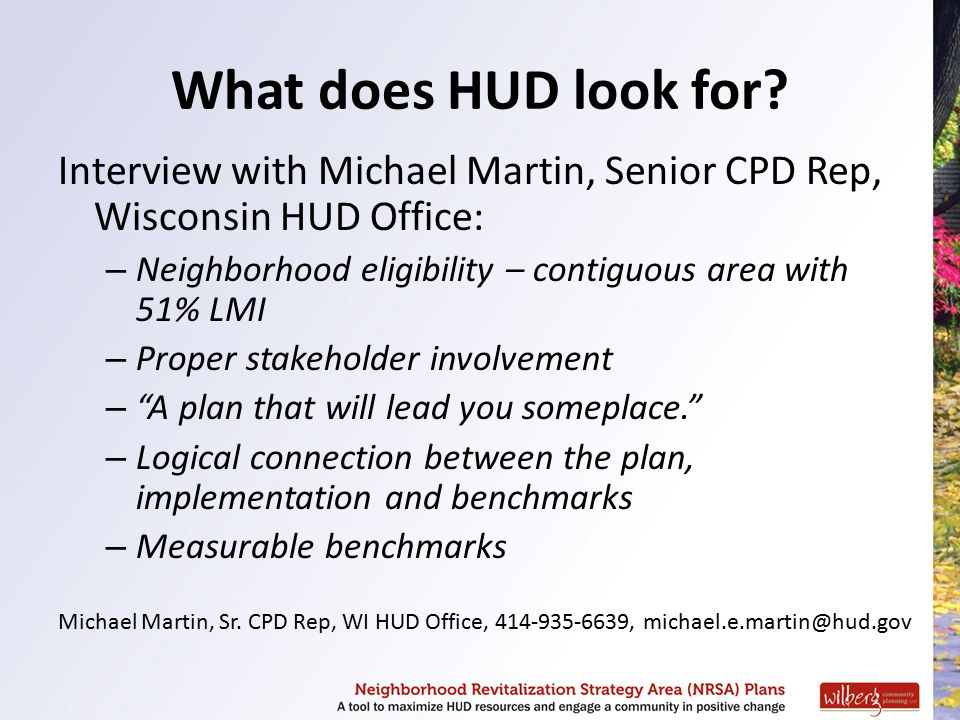 What does HUD look for? Interview with Michael Martin, Senior CPD Rep, Wisconsin HUD Office: – Neighborhood eligibility – contiguous area with 51% LMI