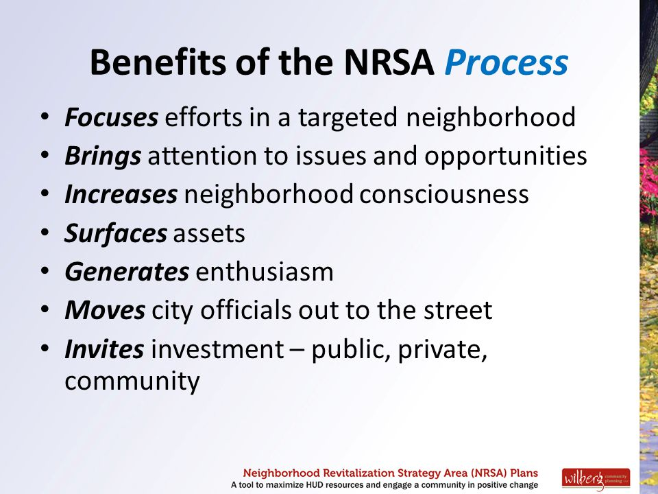 Benefits of the NRSA Process Focuses efforts in a targeted neighborhood Brings attention to issues and opportunities Increases neighborhood consciousn