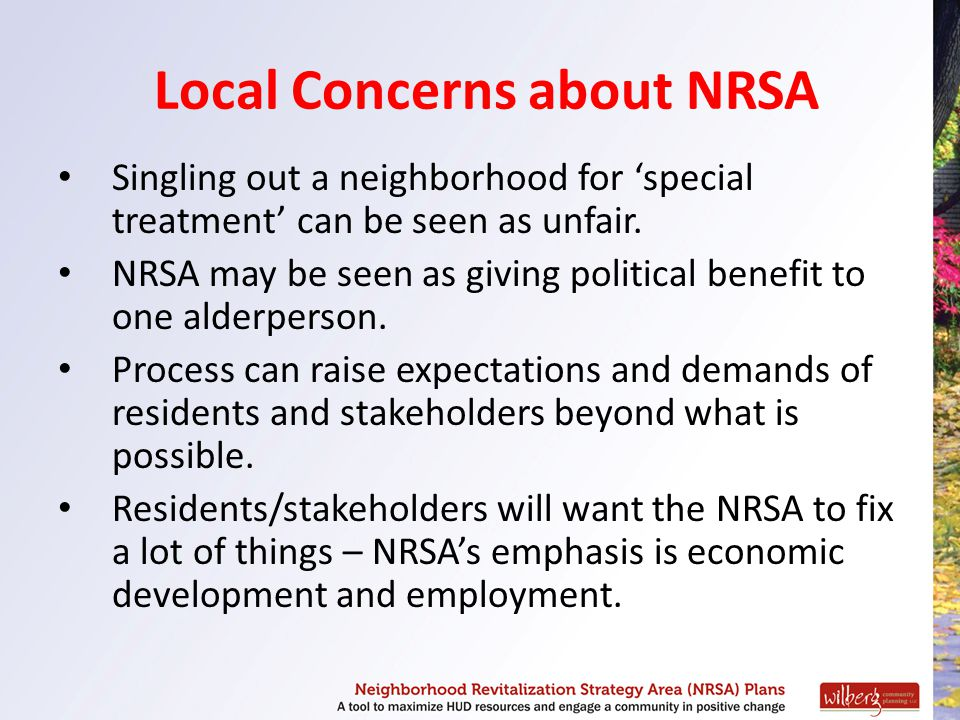 Local Concerns about NRSA Singling out a neighborhood for 'special treatment' can be seen as unfair. NRSA may be seen as giving political benefit to o