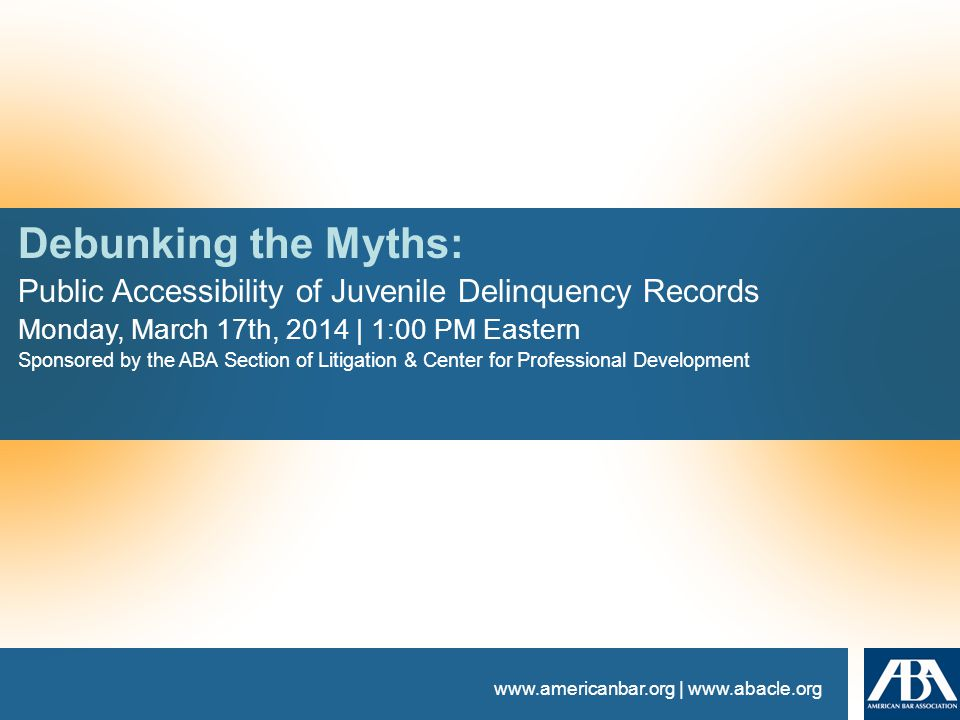 www.americanbar.org | www.abacle.org Debunking the Myths: Public Accessibility of Juvenile Delinquency Records Monday, March 17th, 2014 | 1:00 PM Eastern Sponsored by the ABA Section of Litigation & Center for Professional Development