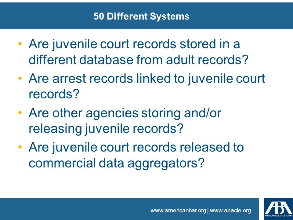 www.americanbar.org | www.abacle.org 50 Different Systems Are juvenile court records stored in a different database from adult records.