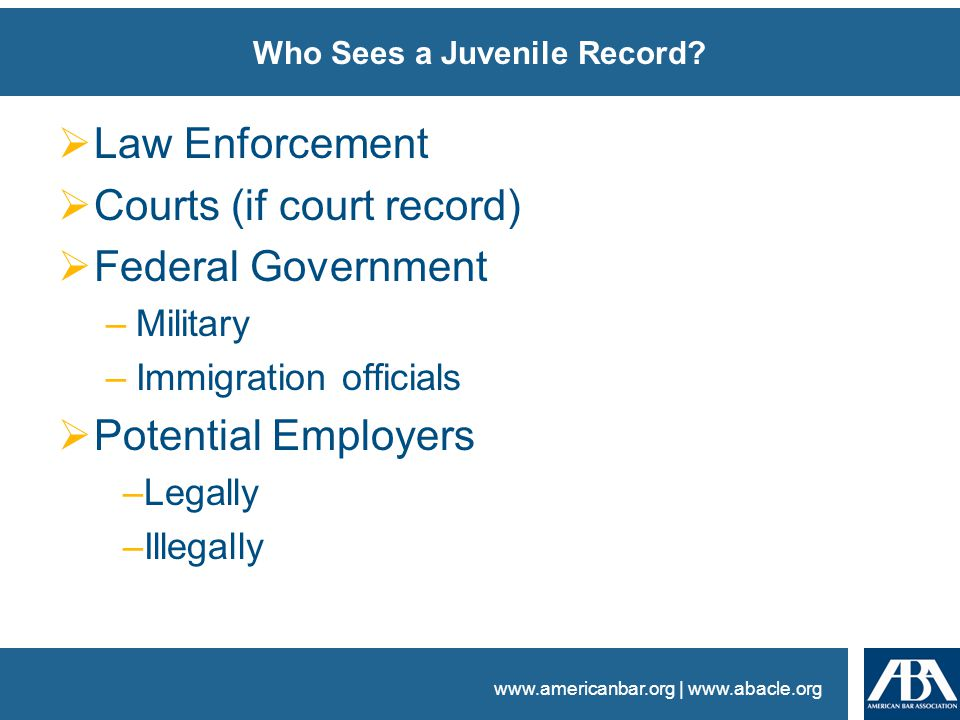 www.americanbar.org | www.abacle.org Who Sees a Juvenile Record?  Law Enforcement  Courts (if court record)  Federal Government –Military –Immigrat