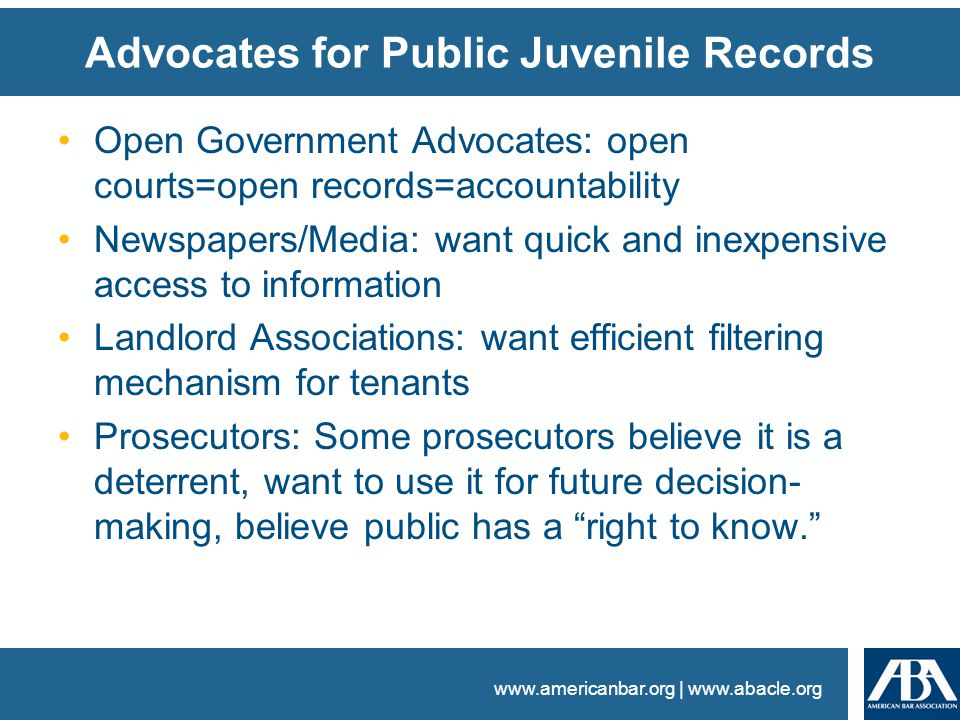 www.americanbar.org | www.abacle.org Advocates for Public Juvenile Records Open Government Advocates: open courts=open records=accountability Newspapers/Media: want quick and inexpensive access to information Landlord Associations: want efficient filtering mechanism for tenants Prosecutors: Some prosecutors believe it is a deterrent, want to use it for future decision- making, believe public has a right to know.