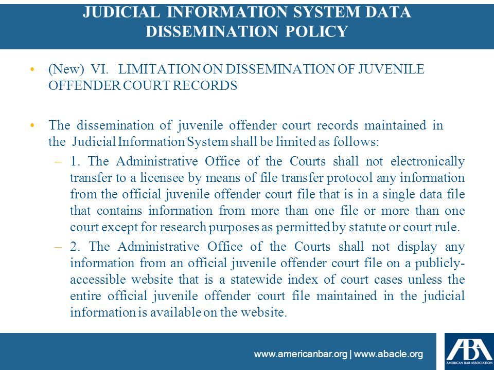 www.americanbar.org | www.abacle.org JUDICIAL INFORMATION SYSTEM DATA DISSEMINATION POLICY (New) VI. LIMITATION ON DISSEMINATION OF JUVENILE OFFENDER
