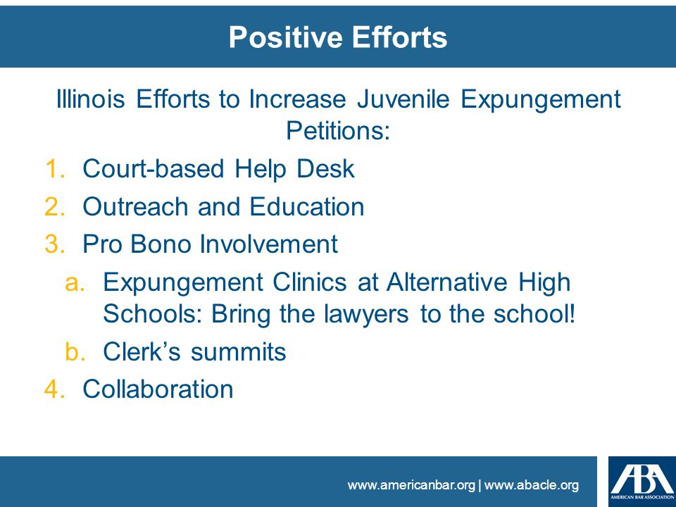 www.americanbar.org | www.abacle.org Positive Efforts Illinois Efforts to Increase Juvenile Expungement Petitions: 1.Court-based Help Desk 2.Outreach