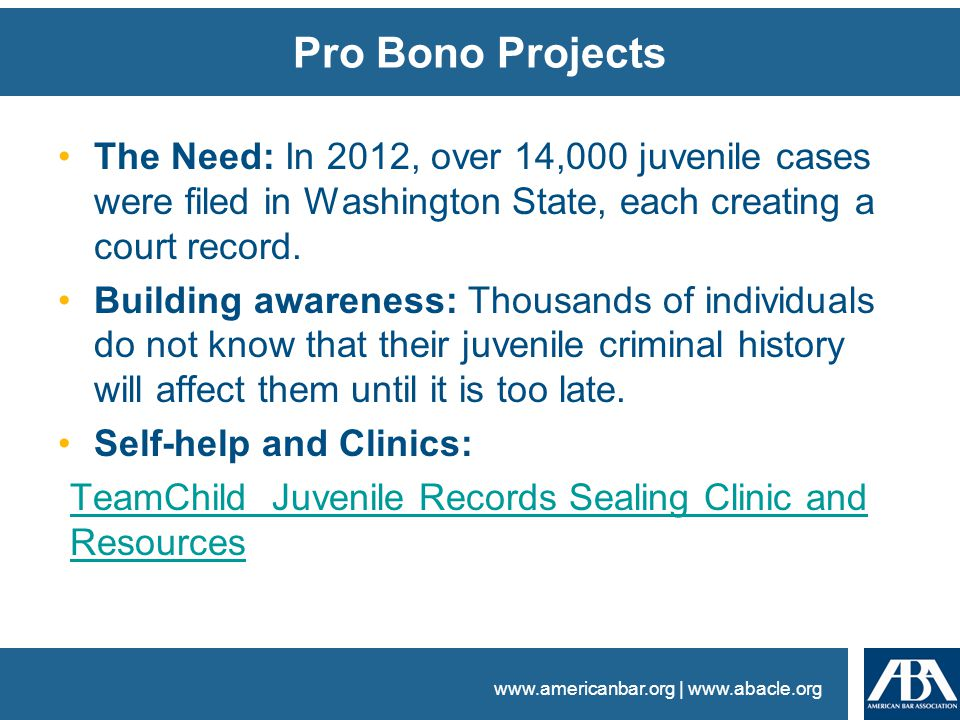 www.americanbar.org | www.abacle.org Pro Bono Projects The Need: In 2012, over 14,000 juvenile cases were filed in Washington State, each creating a court record.