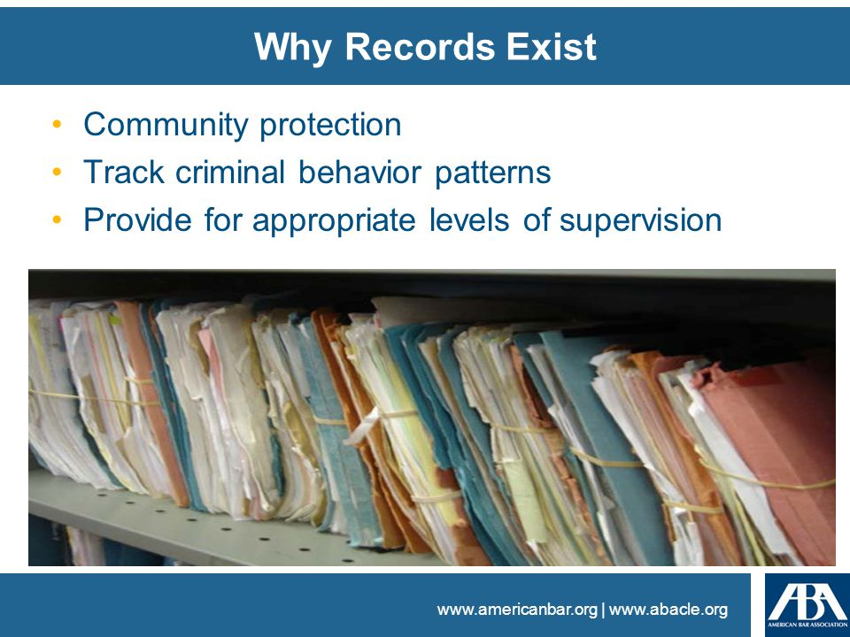 www.americanbar.org | www.abacle.org Why Records Exist Community protection Track criminal behavior patterns Provide for appropriate levels of supervi