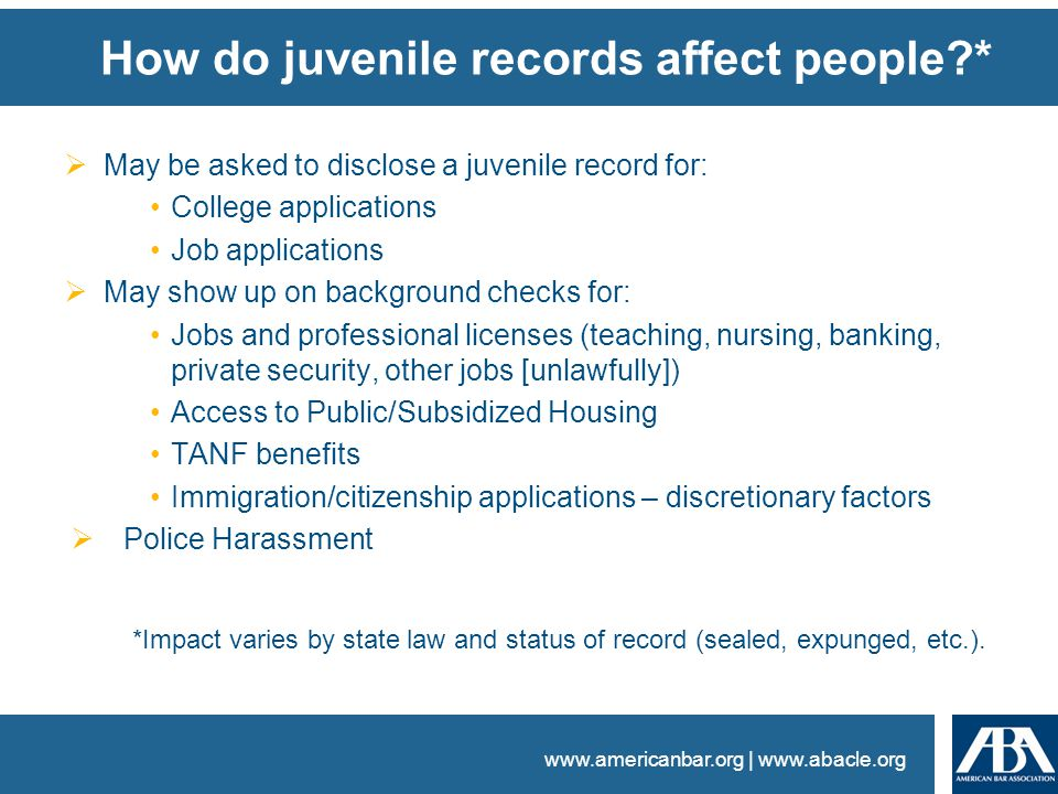 www.americanbar.org | www.abacle.org How do juvenile records affect people *  May be asked to disclose a juvenile record for: College applications Job applications  May show up on background checks for: Jobs and professional licenses (teaching, nursing, banking, private security, other jobs [unlawfully]) Access to Public/Subsidized Housing TANF benefits Immigration/citizenship applications – discretionary factors  Police Harassment *Impact varies by state law and status of record (sealed, expunged, etc.).