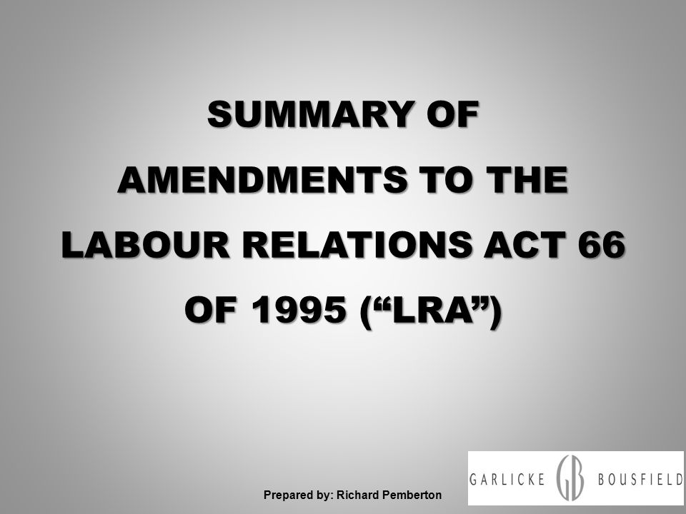 SUMMARY OF AMENDMENTS TO THE LABOUR RELATIONS ACT 66 OF 1995 ( LRA ) Prepared by: Richard Pemberton