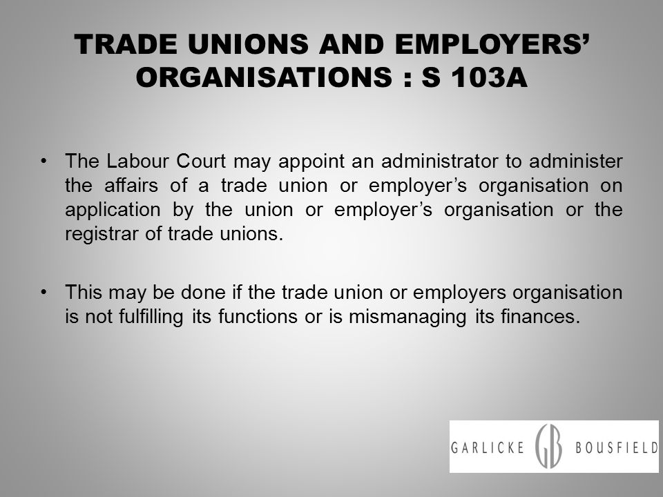 TRADE UNIONS AND EMPLOYERS' ORGANISATIONS : S 103A The Labour Court may appoint an administrator to administer the affairs of a trade union or employer's organisation on application by the union or employer's organisation or the registrar of trade unions.