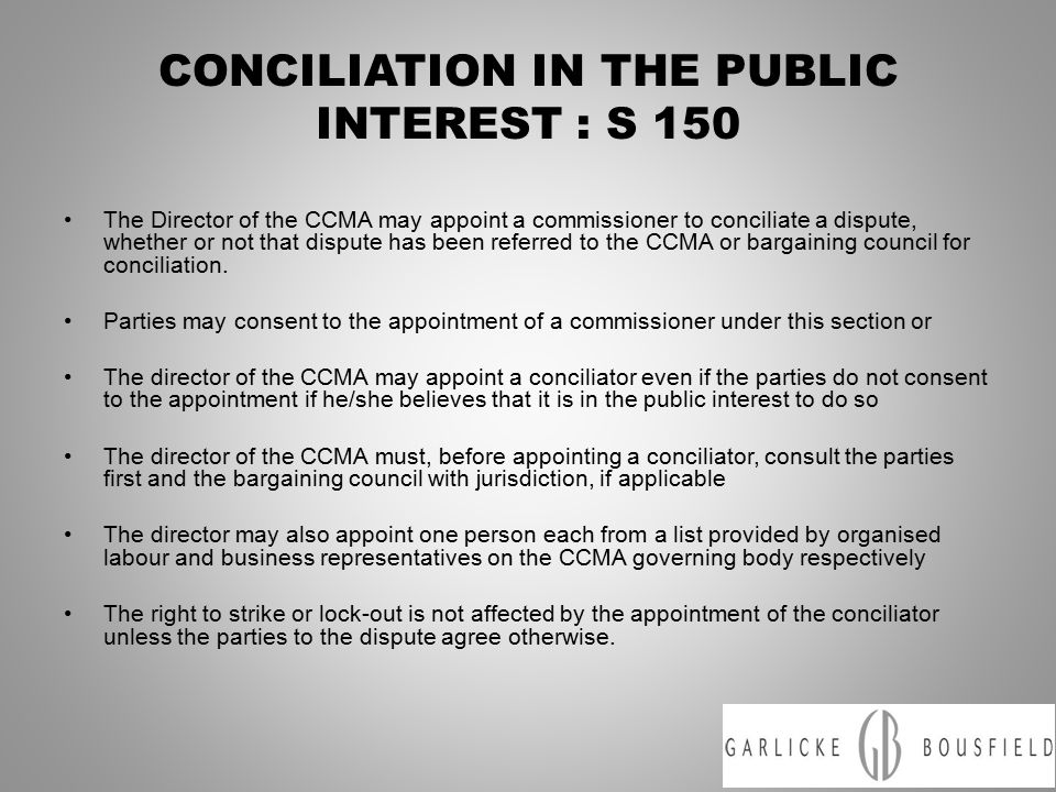 CONCILIATION IN THE PUBLIC INTEREST : S 150 The Director of the CCMA may appoint a commissioner to conciliate a dispute, whether or not that dispute has been referred to the CCMA or bargaining council for conciliation.