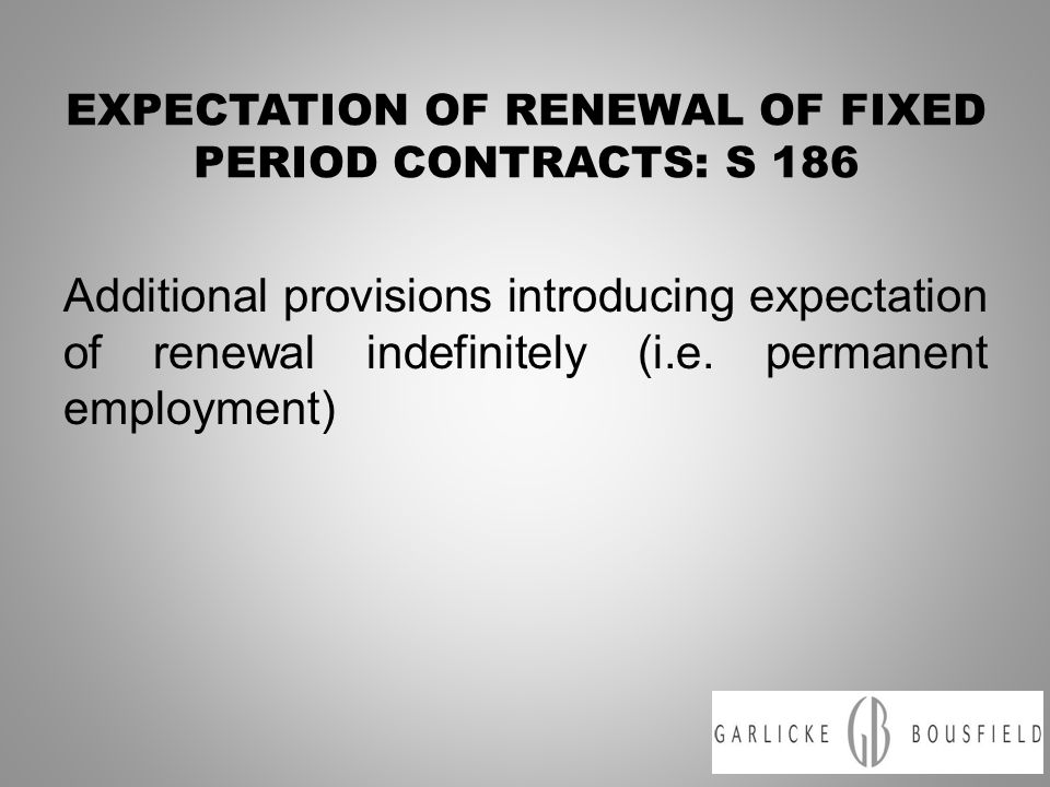 EXPECTATION OF RENEWAL OF FIXED PERIOD CONTRACTS: S 186 Additional provisions introducing expectation of renewal indefinitely (i.e.
