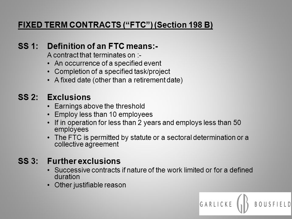 FIXED TERM CONTRACTS ( FTC ) (Section 198 B) SS 1:Definition of an FTC means:- A contract that terminates on :- An occurrence of a specified event Completion of a specified task/project A fixed date (other than a retirement date) SS 2:Exclusions Earnings above the threshold Employ less than 10 employees If in operation for less than 2 years and employs less than 50 employees The FTC is permitted by statute or a sectoral determination or a collective agreement SS 3:Further exclusions Successive contracts if nature of the work limited or for a defined duration Other justifiable reason