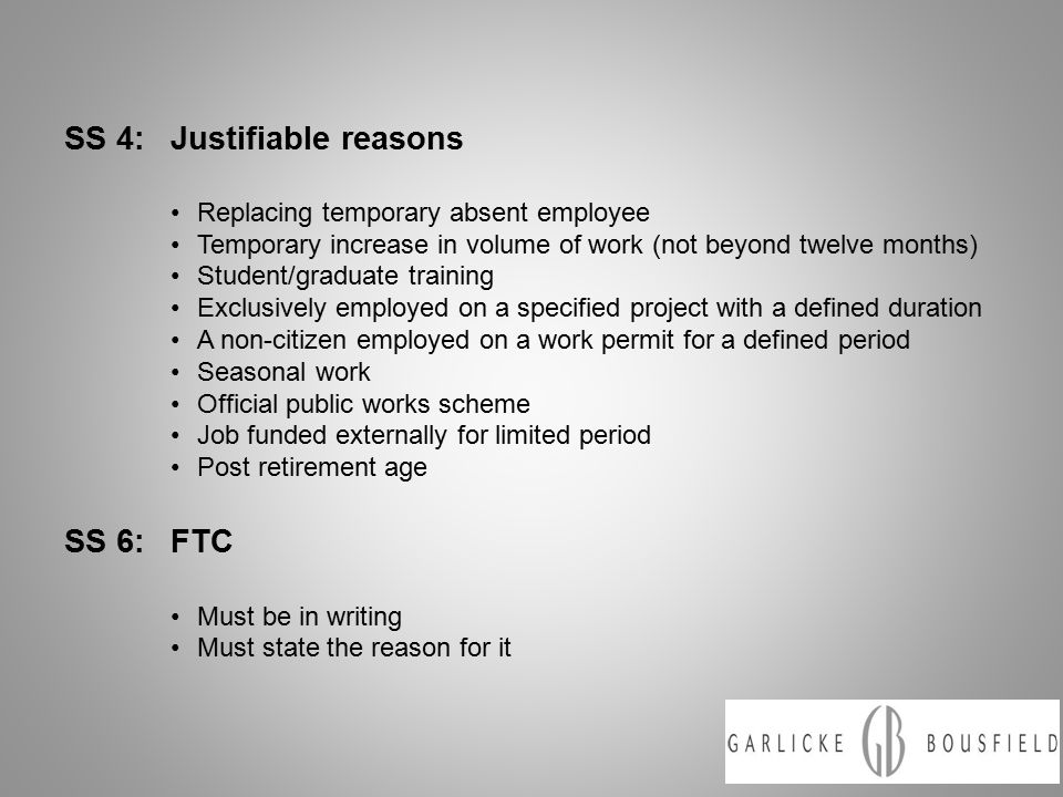 SS 4:Justifiable reasons Replacing temporary absent employee Temporary increase in volume of work (not beyond twelve months) Student/graduate training Exclusively employed on a specified project with a defined duration A non-citizen employed on a work permit for a defined period Seasonal work Official public works scheme Job funded externally for limited period Post retirement age SS 6:FTC Must be in writing Must state the reason for it