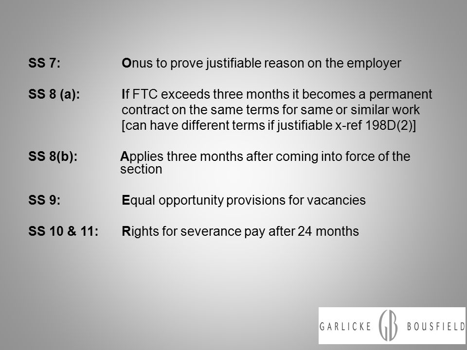 SS 7:Onus to prove justifiable reason on the employer SS 8 (a):If FTC exceeds three months it becomes a permanent contract on the same terms for same or similar work [can have different terms if justifiable x-ref 198D(2)] SS 8(b):Applies three months after coming into force of the section SS 9:Equal opportunity provisions for vacancies SS 10 & 11:Rights for severance pay after 24 months