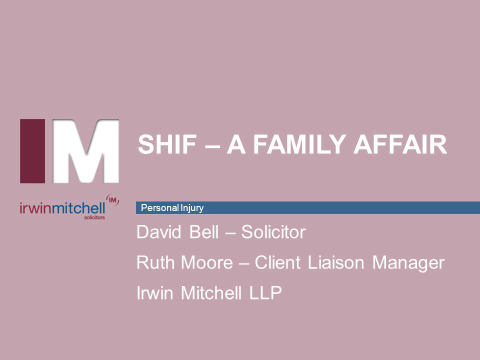 Personal Injury SHIF – A FAMILY AFFAIR David Bell – Solicitor Ruth Moore – Client Liaison Manager Irwin Mitchell LLP