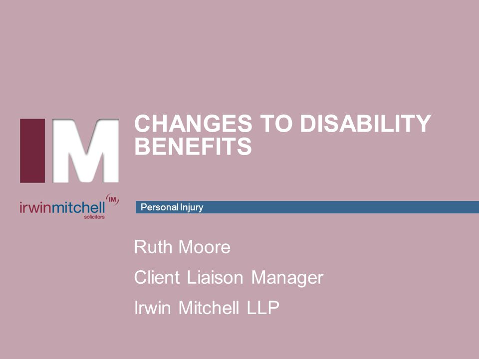 Personal Injury CHANGES TO DISABILITY BENEFITS Ruth Moore Client Liaison Manager Irwin Mitchell LLP