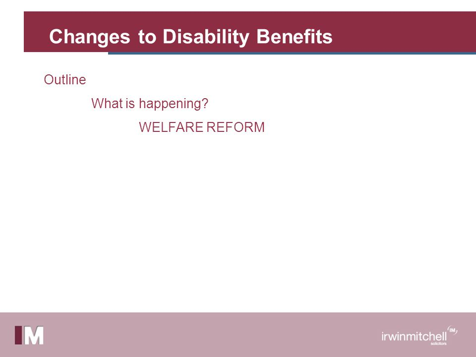 Changes to Disability Benefits Outline What is happening WELFARE REFORM