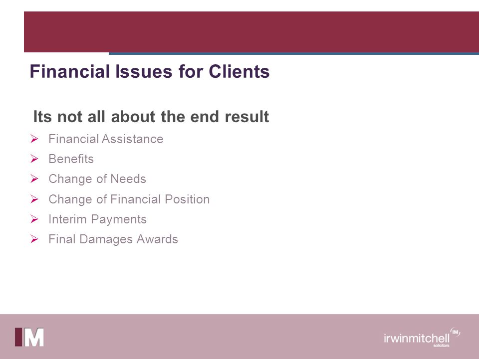 Its not all about the end result  Financial Assistance  Benefits  Change of Needs  Change of Financial Position  Interim Payments  Final Damages Awards Financial Issues for Clients