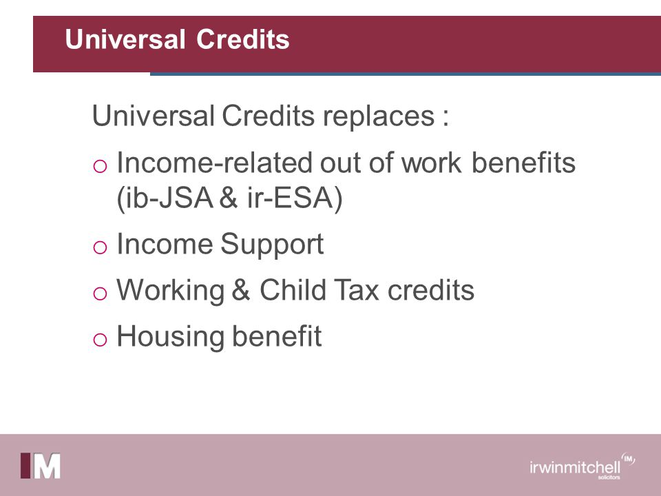 Universal Credits Universal Credits replaces : o Income-related out of work benefits (ib-JSA & ir-ESA) o Income Support o Working & Child Tax credits o Housing benefit