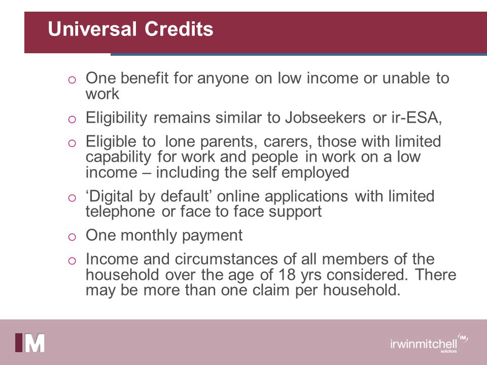 Universal Credits o One benefit for anyone on low income or unable to work o Eligibility remains similar to Jobseekers or ir-ESA, o Eligible to lone parents, carers, those with limited capability for work and people in work on a low income – including the self employed o 'Digital by default' online applications with limited telephone or face to face support o One monthly payment o Income and circumstances of all members of the household over the age of 18 yrs considered.