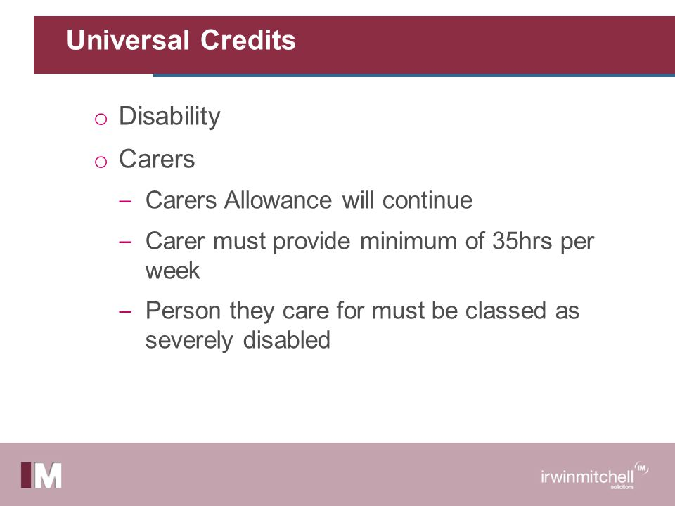 Universal Credits o Disability o Carers – Carers Allowance will continue – Carer must provide minimum of 35hrs per week – Person they care for must be classed as severely disabled