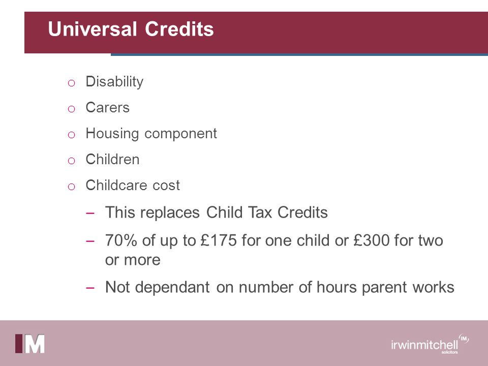 Universal Credits o Disability o Carers o Housing component o Children o Childcare cost – This replaces Child Tax Credits – 70% of up to £175 for one child or £300 for two or more – Not dependant on number of hours parent works