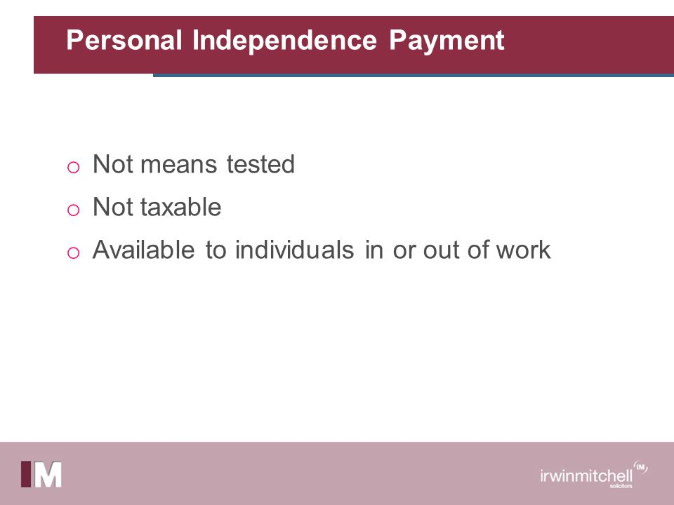 Personal Independence Payment o Not means tested o Not taxable o Available to individuals in or out of work