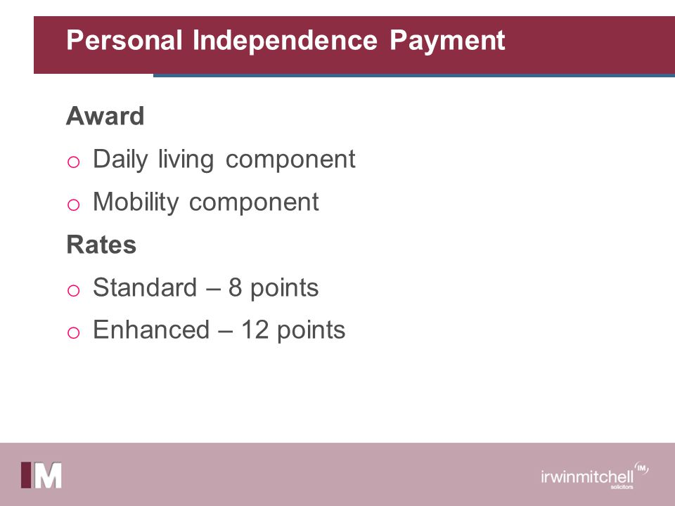 Personal Independence Payment Award o Daily living component o Mobility component Rates o Standard – 8 points o Enhanced – 12 points