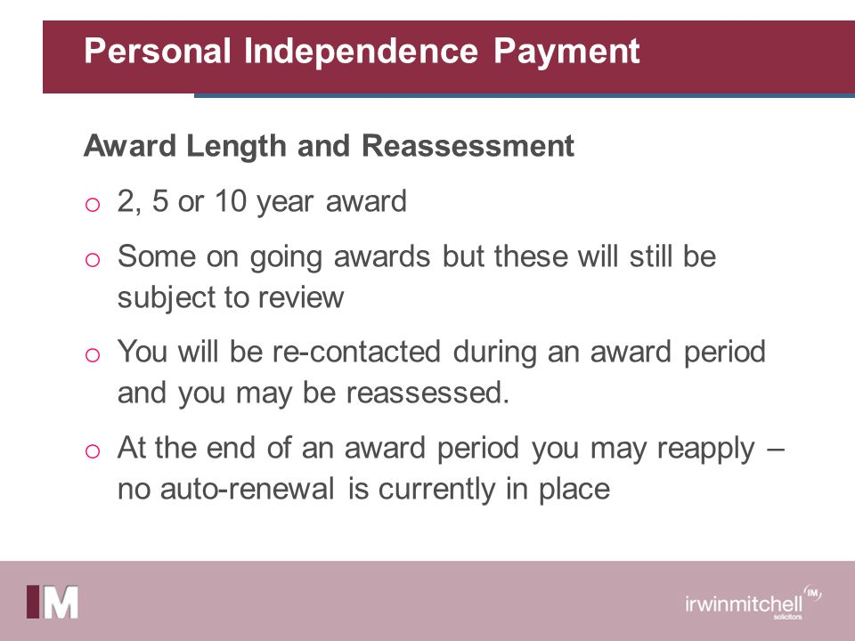 Personal Independence Payment Award Length and Reassessment o 2, 5 or 10 year award o Some on going awards but these will still be subject to review o You will be re-contacted during an award period and you may be reassessed.