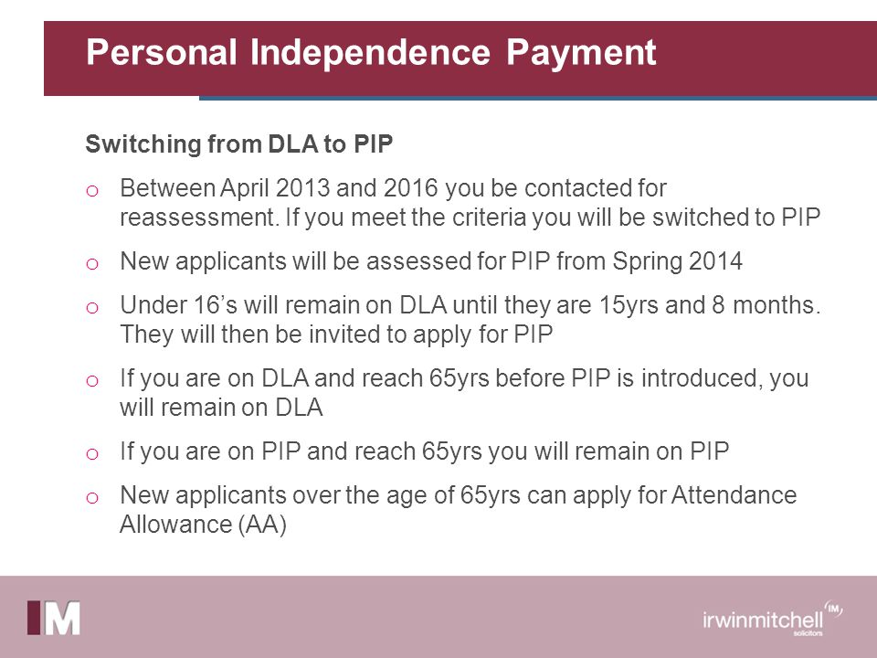 Personal Independence Payment Switching from DLA to PIP o Between April 2013 and 2016 you be contacted for reassessment.